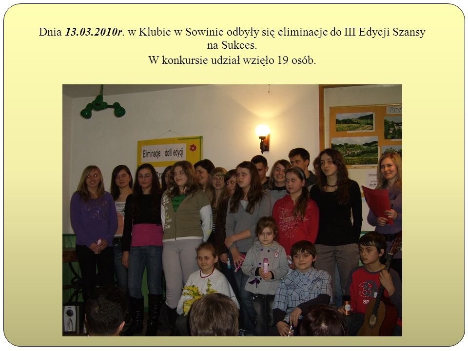 Dnia 13.03.2010r.w Klubie w Sowinie odbyły się eliminacje do III Edycji Szansy na Sukces.