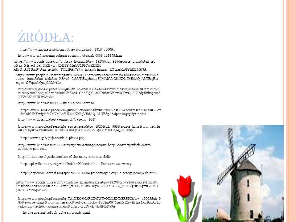 ŹRÓDŁA: http://www.gify.net/img-tulipan-ruchomy-obrazek-0006-119375.htm https:// www.google.pl/search?q=flaga+holandi&biw=1920&bih=985&source=lnms&tbm=isc h&sa=X&ved=0ahUKEwipy7DH2YjMAhUMGCwKHRK- AlkQ_AUIBigB#tbm=isch&q=TULIPANY+w+holandi&imgrc=flQgaAKnGYhEEM%3A https://www.google.pl/search?q=str%C3%B3j+narodowy+holenderski&biw=1920&bih=985&s ource=lnms&tbm=isch&sa=X&ved=0ahUKEwj6nsap3IjMAhVkG5oKHa2XB0AQ_AUIBigB#i mgrc=QVqtzrhQnqrLbM%3A https://www.google.pl/search?q=buty+holenderskie&biw=1920&bih=985&source=lnms&tbm =isch&sa=X&sqi=2&ved=0ahUKEwid1Oad3YjMAhXDkSwKHew4CPwQ_AUIBigB#imgrc=S YVZtLXL0UR1vM%3A http://www.wiatrak.nl/9952/kuchnia-holenderska http://www.holandiabeztajemnic.pl/?page_id=1647 https://www.google.pl/search?q=erwtensoep&biw=1920&bih=985&source=lnms&tbm=isch&s a=X&sqi=2&ved=0ahUKEwiV9OmBp5rMAhVBoBQKHajsBOQQ_AUIBigB http://www.e-gify.pl/jedzenie_i_picie3.php http://www.wiatrak.nl/21290/turystyczne-atrakcje-holandii-czyli-co-rzeczywiscie-warto- zobaczyc-pod-rzad http://mikestravelguide.com/one-of-the-many-canals-in-delft/ https://pl.wiktionary.org/wiki/Indeks:Holenderski_-_Podstawowe_zwroty http://jezykholenderski.blogspot.com/2013/04/goedemorgen-czyli-dlaczego-polacy-sie.html https://www.google.pl/search?q=tradycje+holenderskie&biw=1920&bih=985&source=lnms&t bm=isch&sa=X&ved=0ahUKEwjY_sfT6c7MAhXBBywKHZxhAOYQ_AUIBigB#imgrc=VSmO pBHUOhvxQM%3A http://www.montecristo.com.pl/viewtopic.php?t=1318#p36684 https://www.google.pl/search?q=TANIEC+NARODOWY+HOLENDERSKI&biw=1920&bih=9 85&source=lnms&tbm=isch&sa=X&ved=0ahUKEwjFqcSm687MAhXIXiwKHae1AnIQ_AUIB ygB#tbm=isch&q=klompendans&imgrc=E8Dyx4F7hJfl6M%3A https://www.google.pl/search?q=klompendans&biw=1920&bih=985&source=lnms&sa=X&ve d=0ahUKEwigjdfx7M7MAhVJL8AKHdqVB6AQ_AUIBSgA&dpr=1#q=gify+taniec http://supergify.pl/gify-gify/samochody.html