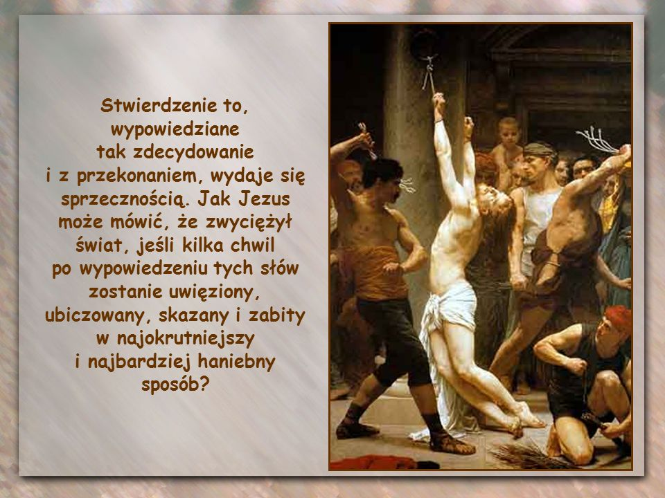 Miejcie odwagę: Ja zwyciężyłem świat. Jezus zna te cierpienia, bo przeżył je osobiście, a jednak mówi: