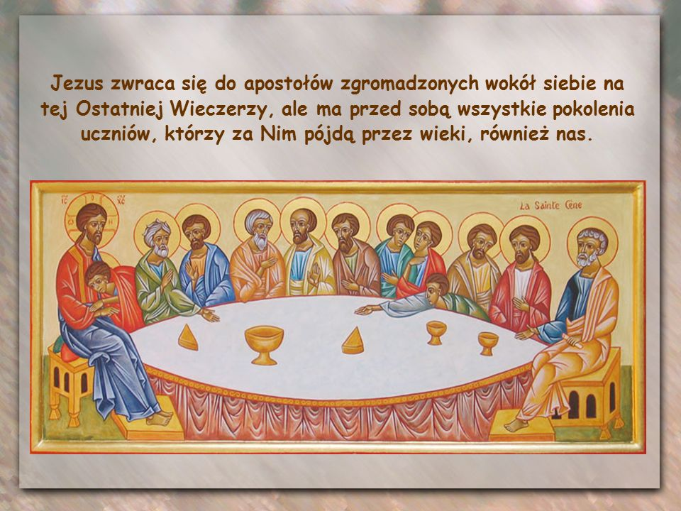 Jezus zwraca się do apostołów zgromadzonych wokół siebie na tej Ostatniej Wieczerzy, ale ma przed sobą wszystkie pokolenia uczniów, którzy za Nim pójdą przez wieki, również nas.