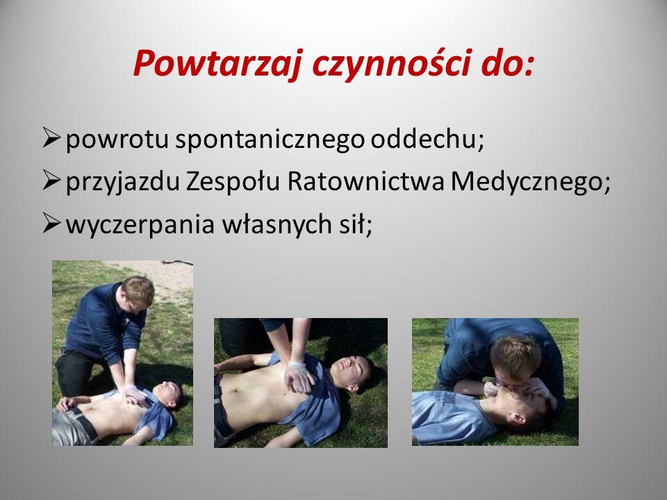 Powtarzaj czynności do:  powrotu spontanicznego oddechu;  przyjazdu Zespołu Ratownictwa Medycznego;  wyczerpania własnych sił;
