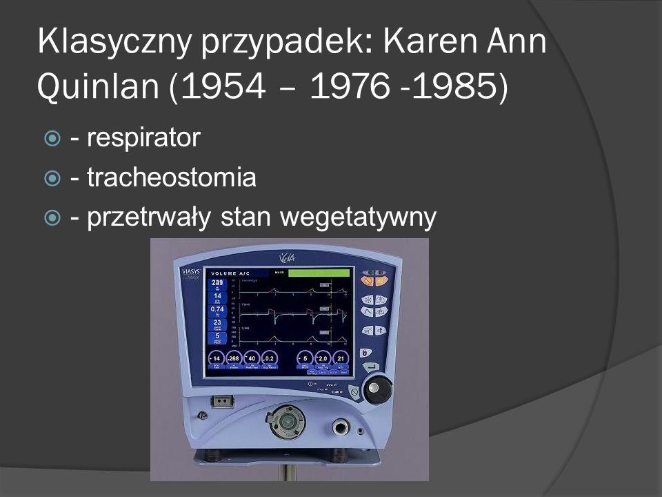 Klasyczny przypadek: Karen Ann Quinlan (1954 – 1976 -1985)  - respirator  - tracheostomia  - przetrwały stan wegetatywny