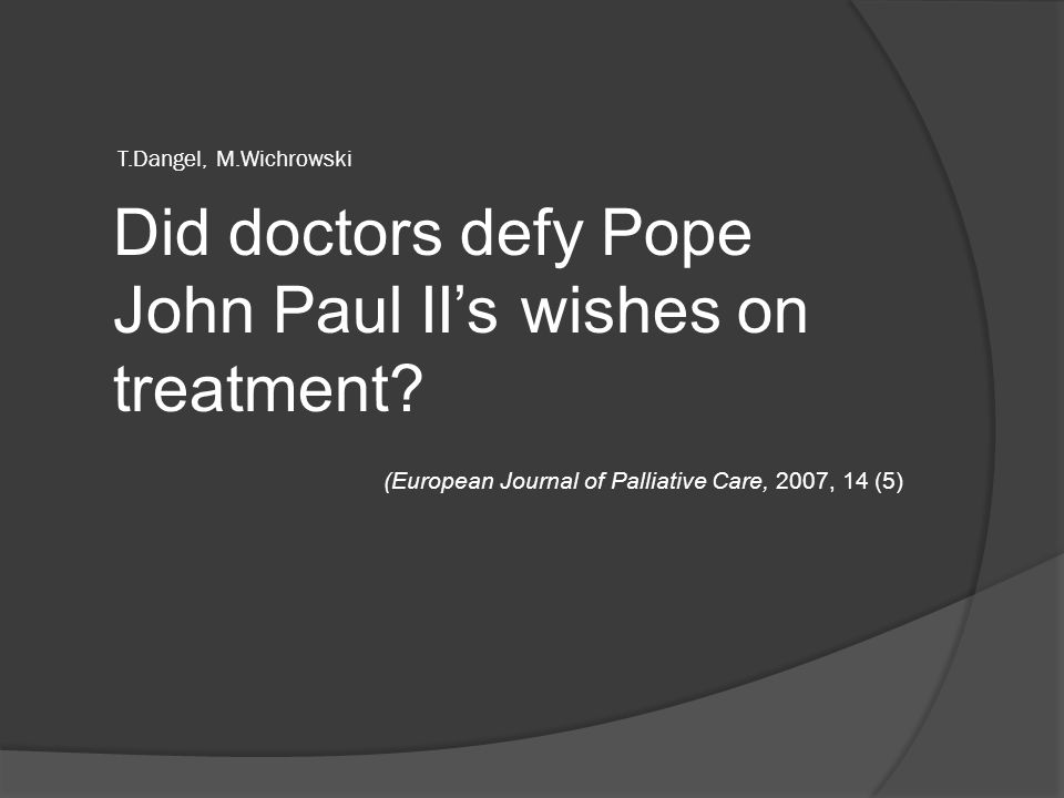 T.Dangel, M.Wichrowski Did doctors defy Pope John Paul II's wishes on treatment? (European Journal of Palliative Care, 2007, 14 (5)