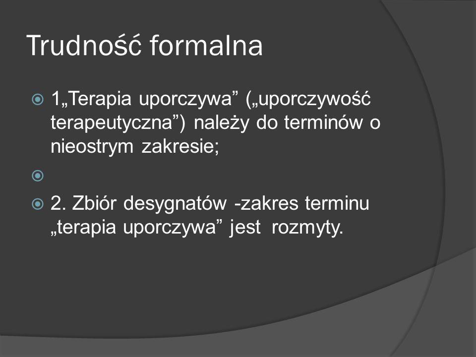"""Trudność formalna  1""""Terapia uporczywa (""""uporczywość terapeutyczna ) należy do terminów o nieostrym zakresie;   2."""