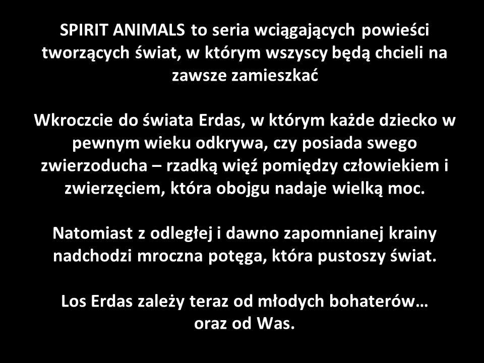 SPIRIT ANIMALS to seria wciągających powieści tworzących świat, w którym wszyscy będą chcieli na zawsze zamieszkać Wkroczcie do świata Erdas, w którym każde dziecko w pewnym wieku odkrywa, czy posiada swego zwierzoducha – rzadką więź pomiędzy człowiekiem i zwierzęciem, która obojgu nadaje wielką moc.