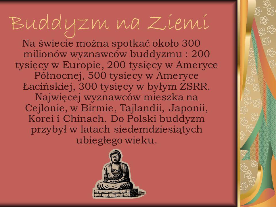Buddyzm na Ziemi Na świecie można spotkać około 300 milionów wyznawców buddyzmu : 200 tysięcy w Europie, 200 tysięcy w Ameryce Północnej, 500 tysięcy w Ameryce Łacińskiej, 300 tysięcy w byłym ZSRR.