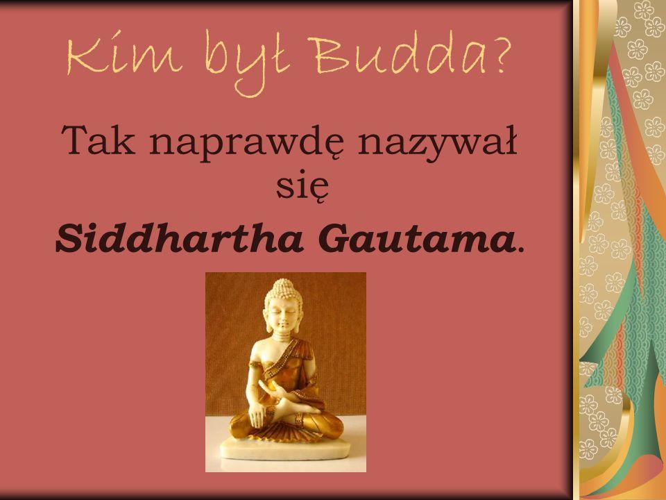 Kim był Budda Tak naprawdę nazywał się Siddhartha Gautama.