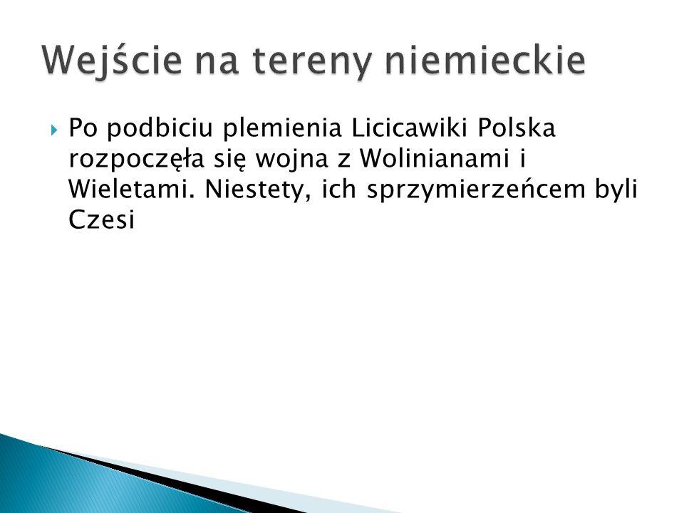  Po podbiciu plemienia Licicawiki Polska rozpoczęła się wojna z Wolinianami i Wieletami. Niestety, ich sprzymierzeńcem byli Czesi