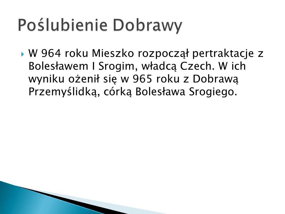  W 964 roku Mieszko rozpoczął pertraktacje z Bolesławem I Srogim, władcą Czech. W ich wyniku ożenił się w 965 roku z Dobrawą Przemyślidką, córką Bole