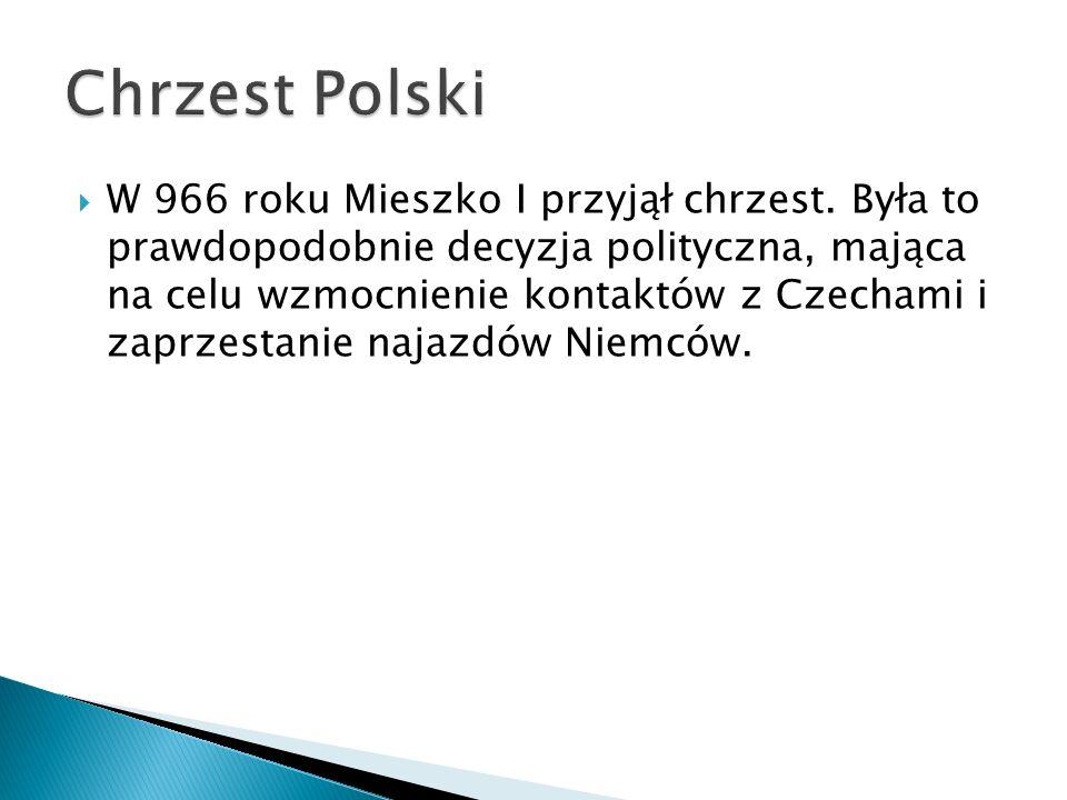  W 966 roku Mieszko I przyjął chrzest. Była to prawdopodobnie decyzja polityczna, mająca na celu wzmocnienie kontaktów z Czechami i zaprzestanie naja