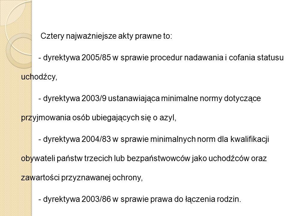 Cztery najważniejsze akty prawne to: - dyrektywa 2005/85 w sprawie procedur nadawania i cofania statusu uchodźcy, - dyrektywa 2003/9 ustanawiająca min