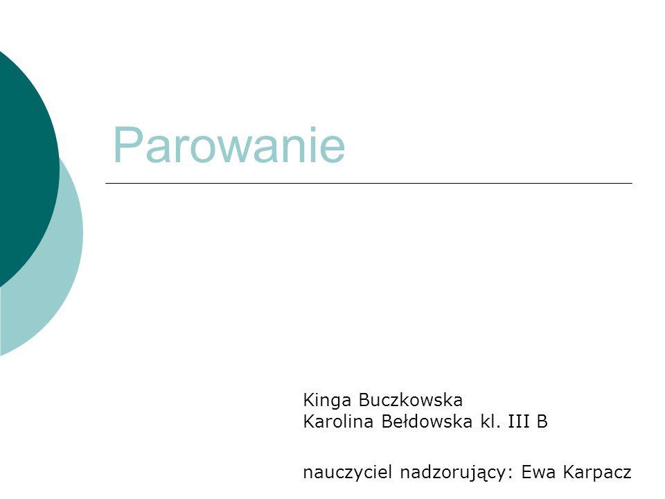 Parowanie Kinga Buczkowska Karolina Bełdowska kl. III B nauczyciel nadzorujący: Ewa Karpacz
