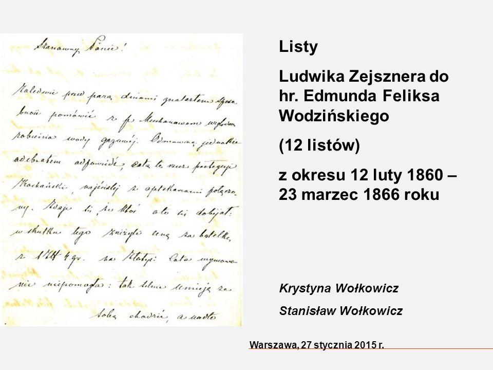 Warszawa, 27 stycznia 2015 r. Listy Ludwika Zejsznera do hr. Edmunda Feliksa Wodzińskiego (12 listów) z okresu 12 luty 1860 – 23 marzec 1866 roku Krys