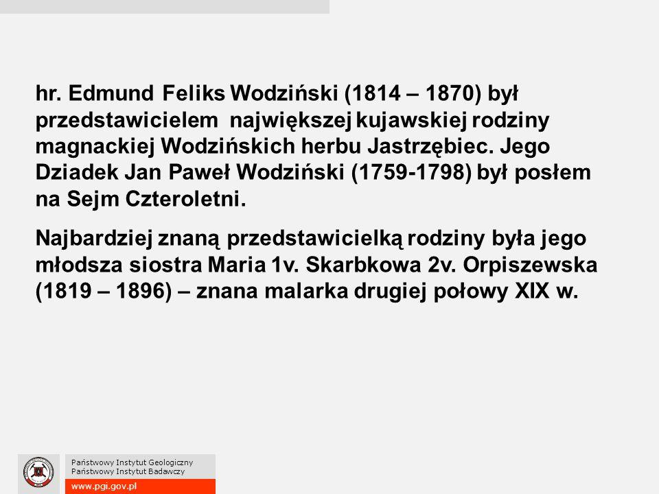 www.pgi.gov.pl Państwowy Instytut Geologiczny Państwowy Instytut Badawczy hr. Edmund Feliks Wodziński (1814 – 1870) był przedstawicielem największej k