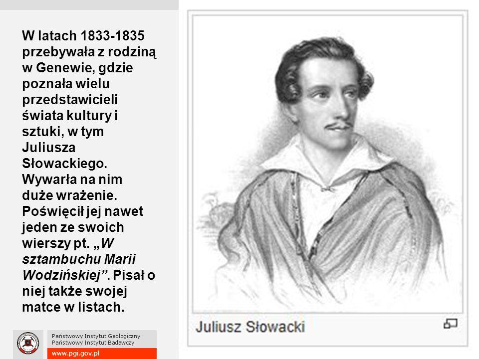 www.pgi.gov.pl Państwowy Instytut Geologiczny Państwowy Instytut Badawczy W latach 1833-1835 przebywała z rodziną w Genewie, gdzie poznała wielu przedstawicieli świata kultury i sztuki, w tym Juliusza Słowackiego.