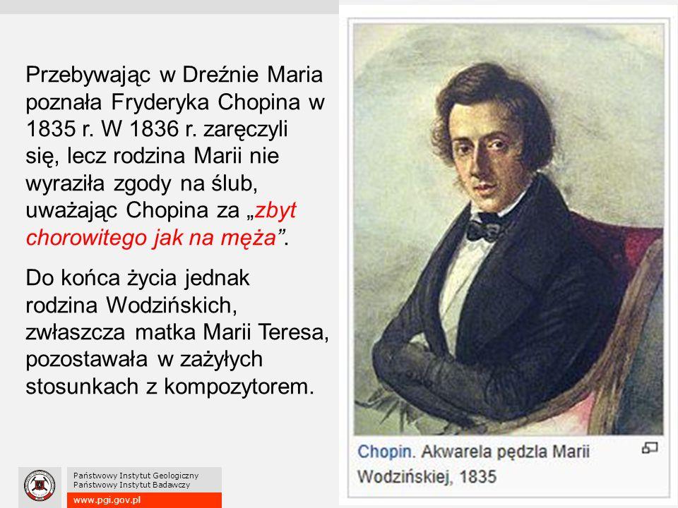 www.pgi.gov.pl Państwowy Instytut Geologiczny Państwowy Instytut Badawczy Przebywając w Dreźnie Maria poznała Fryderyka Chopina w 1835 r. W 1836 r. za