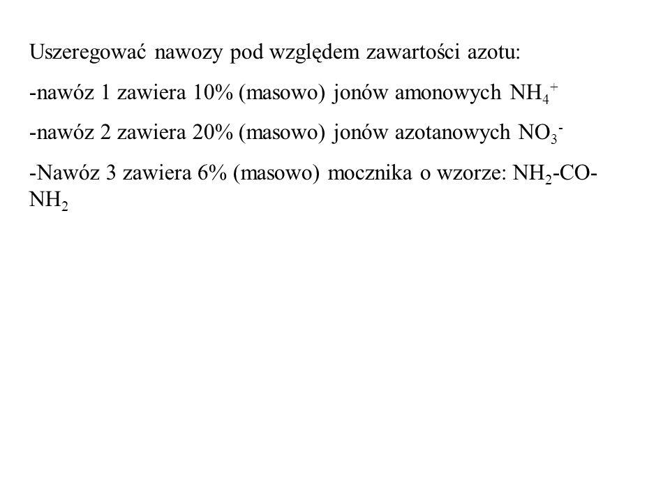 Uszeregować nawozy pod względem zawartości azotu: -nawóz 1 zawiera 10% (masowo) jonów amonowych NH 4 + -nawóz 2 zawiera 20% (masowo) jonów azotanowych NO 3 - -Nawóz 3 zawiera 6% (masowo) mocznika o wzorze: NH 2 -CO- NH 2