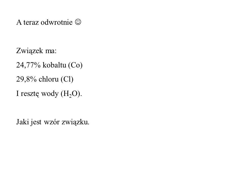 A teraz odwrotnie Związek ma: 24,77% kobaltu (Co) 29,8% chloru (Cl) I resztę wody (H 2 O).