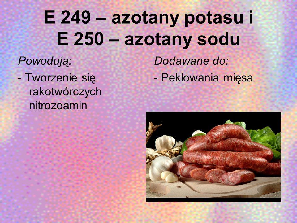 E 249 – azotany potasu i E 250 – azotany sodu Powodują: - Tworzenie się rakotwórczych nitrozoamin Dodawane do: - Peklowania mięsa
