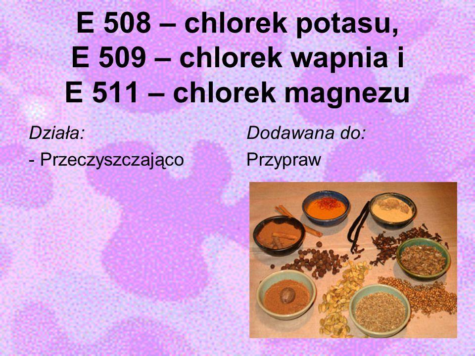 E 508 – chlorek potasu, E 509 – chlorek wapnia i E 511 – chlorek magnezu Działa: - Przeczyszczająco Dodawana do: Przypraw