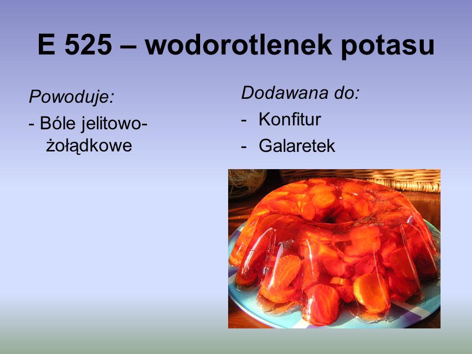 E 525 – wodorotlenek potasu Powoduje: - Bóle jelitowo- żołądkowe Dodawana do: -Konfitur -Galaretek