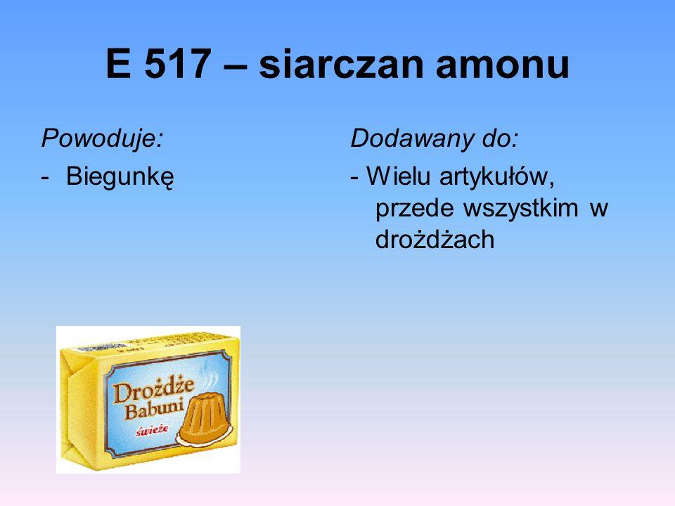 E 517 – siarczan amonu Powoduje: -Biegunkę Dodawany do: - Wielu artykułów, przede wszystkim w drożdżach