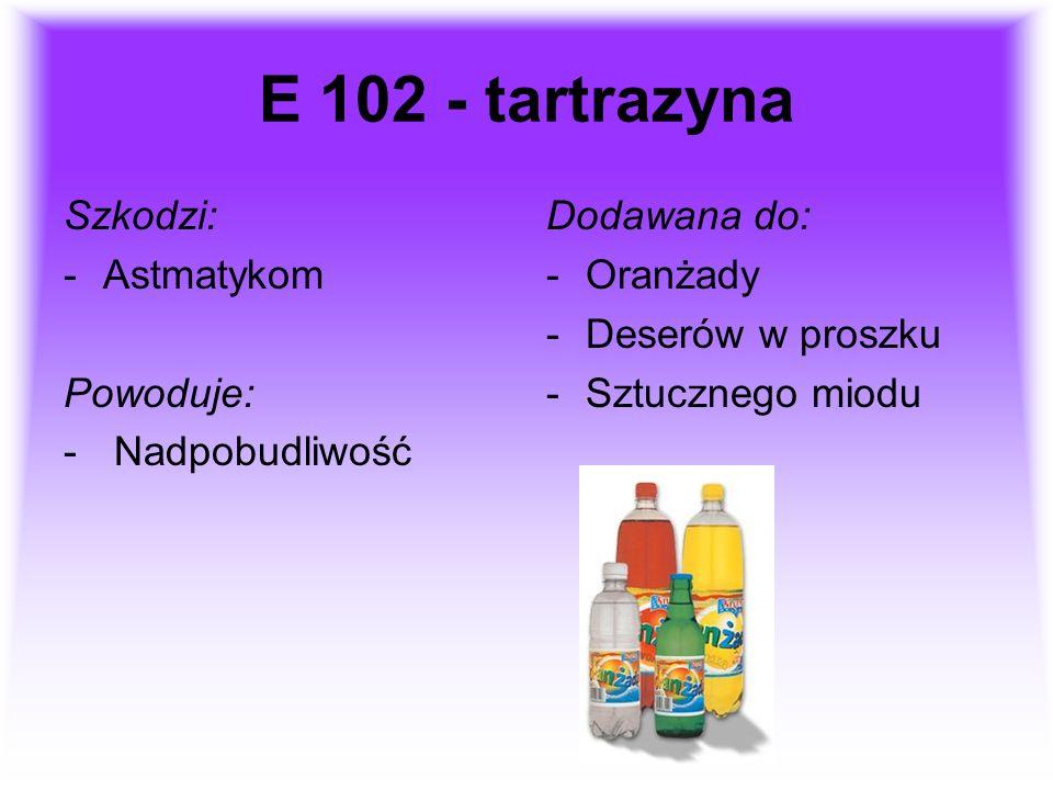E 102 - tartrazyna Szkodzi: -Astmatykom Powoduje: - Nadpobudliwość Dodawana do: -Oranżady -Deserów w proszku -Sztucznego miodu