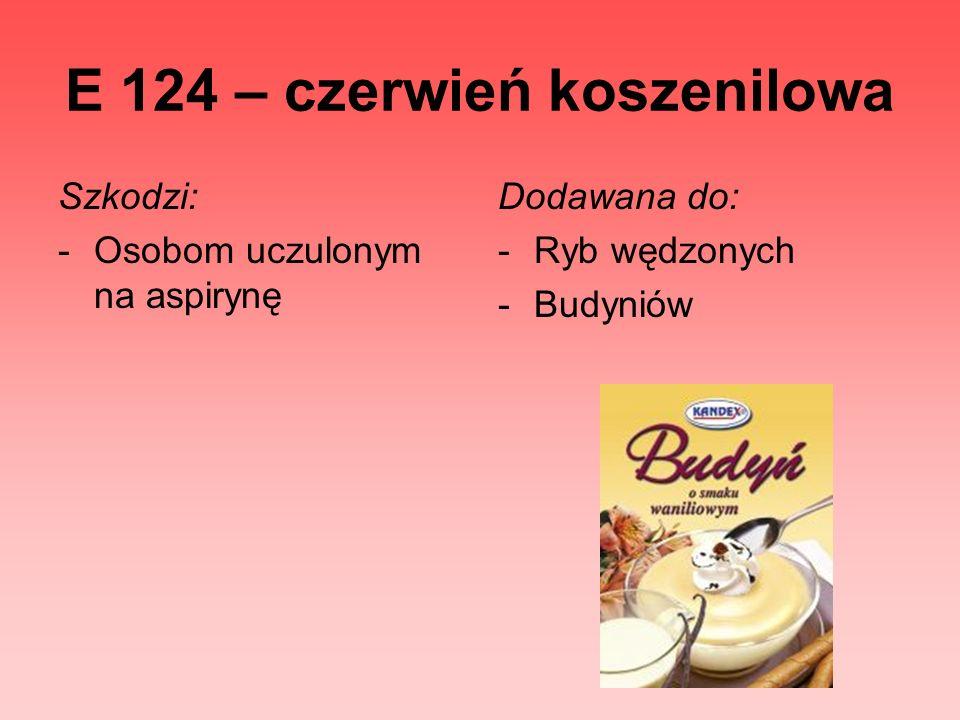 E 124 – czerwień koszenilowa Szkodzi: -Osobom uczulonym na aspirynę Dodawana do: -Ryb wędzonych -Budyniów