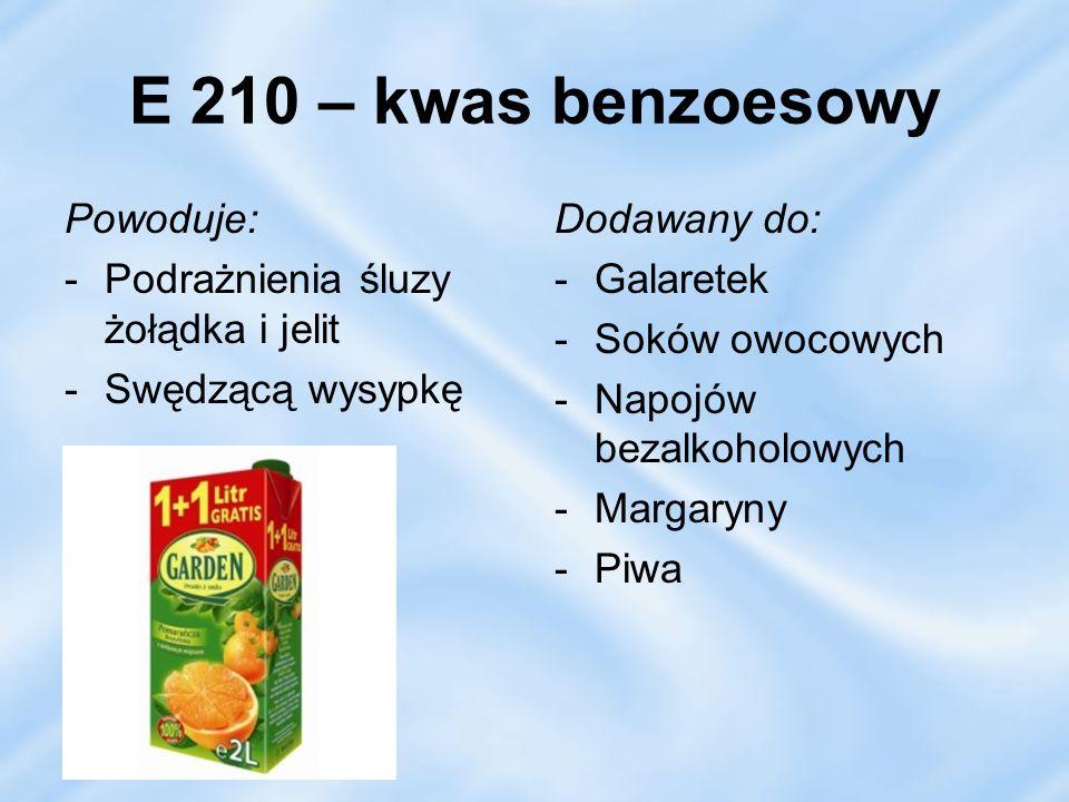 E 210 – kwas benzoesowy Powoduje: -Podrażnienia śluzy żołądka i jelit -Swędzącą wysypkę Dodawany do: -Galaretek -Soków owocowych -Napojów bezalkoholow