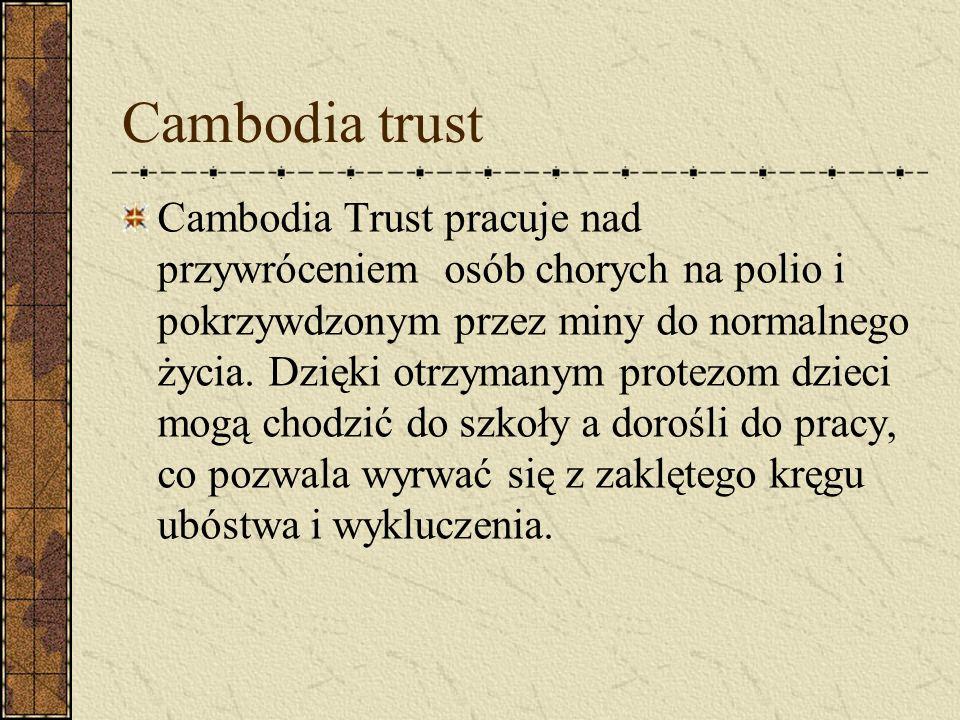 Cambodia trust Cambodia Trust pracuje nad przywróceniem osób chorych na polio i pokrzywdzonym przez miny do normalnego życia. Dzięki otrzymanym protez