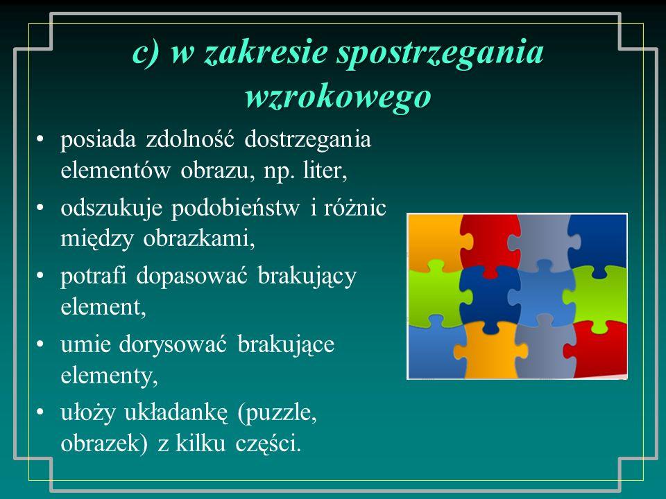 c) w spostrzegania wzrokowego c) w zakresie spostrzegania wzrokowego posiada zdolność dostrzegania elementów obrazu, np. liter, odszukuje podobieństw