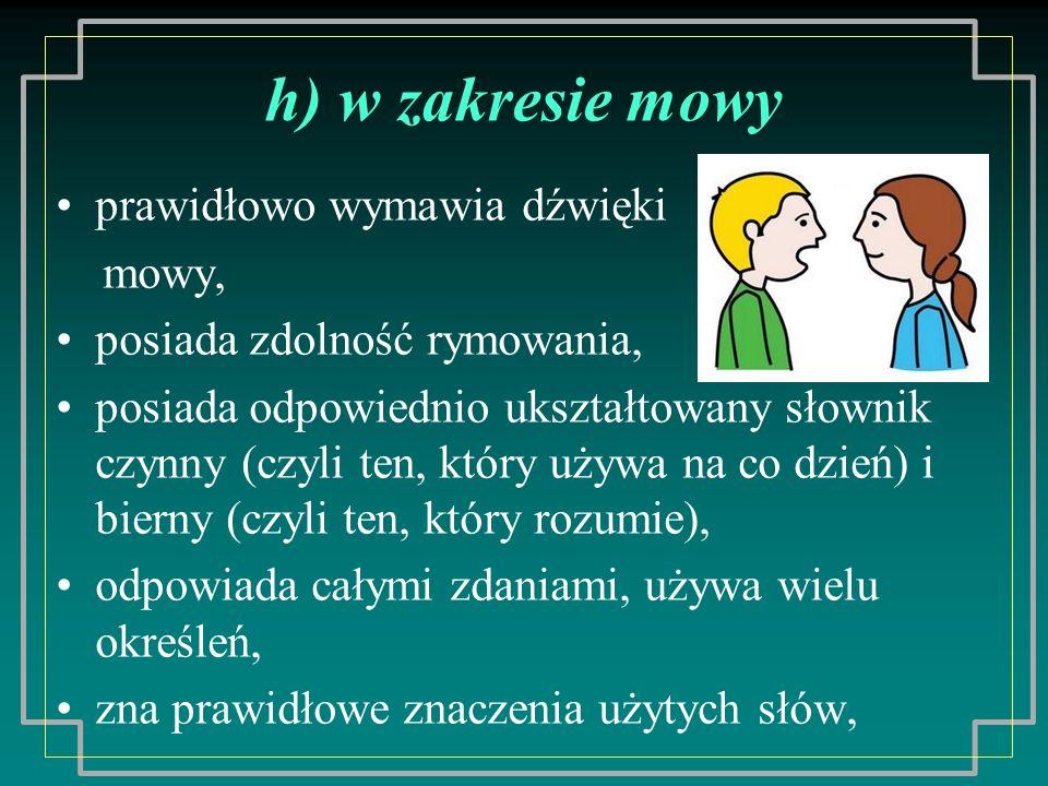 h) w zakresie mowy prawidłowo wymawia dźwięki mowy, posiada zdolność rymowania, posiada odpowiednio ukształtowany słownik czynny (czyli ten, który używa na co dzień) i bierny (czyli ten, który rozumie), odpowiada całymi zdaniami, używa wielu określeń, zna prawidłowe znaczenia użytych słów,