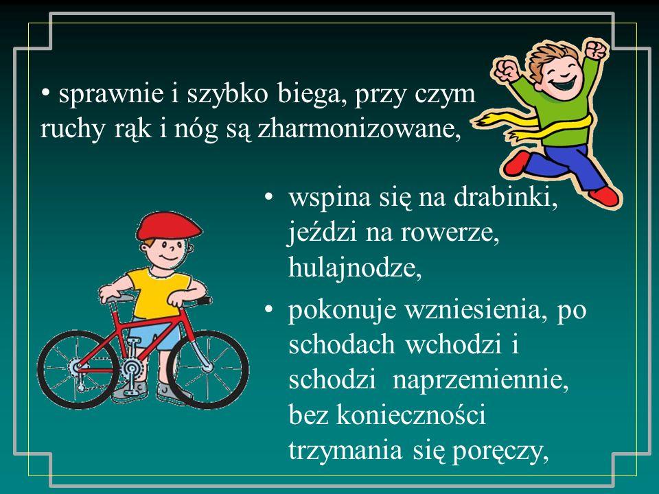 wspina się na drabinki, jeździ na rowerze, hulajnodze, pokonuje wzniesienia, po schodach wchodzi i schodzi naprzemiennie, bez konieczności trzymania s