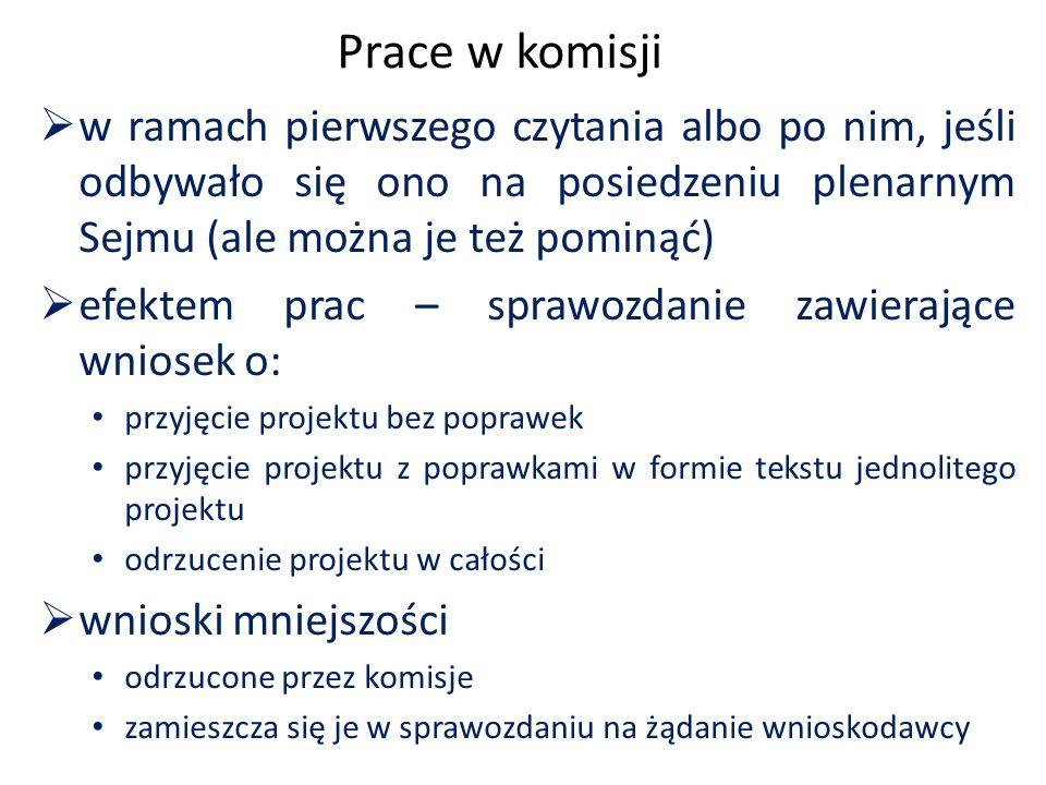 Prace w komisji  w ramach pierwszego czytania albo po nim, jeśli odbywało się ono na posiedzeniu plenarnym Sejmu (ale można je też pominąć)  efektem prac – sprawozdanie zawierające wniosek o: przyjęcie projektu bez poprawek przyjęcie projektu z poprawkami w formie tekstu jednolitego projektu odrzucenie projektu w całości  wnioski mniejszości odrzucone przez komisje zamieszcza się je w sprawozdaniu na żądanie wnioskodawcy