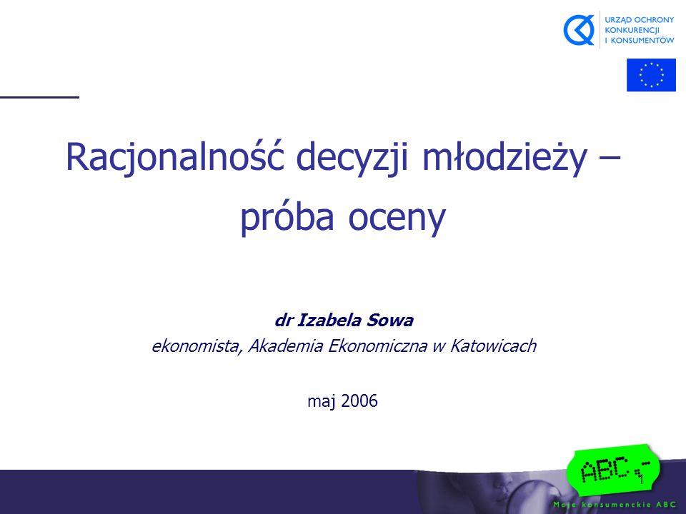 1 dr Izabela Sowa ekonomista, Akademia Ekonomiczna w Katowicach maj 2006 Racjonalność decyzji młodzieży – próba oceny