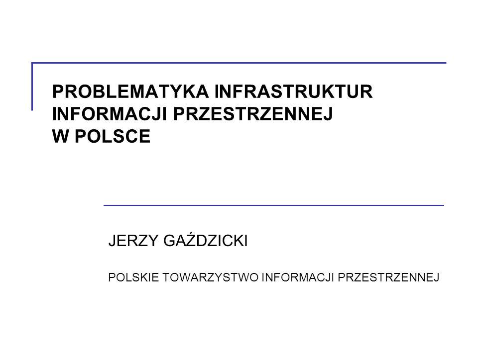 PROBLEMATYKA INFRASTRUKTUR INFORMACJI PRZESTRZENNEJ W POLSCE JERZY GAŹDZICKI POLSKIE TOWARZYSTWO INFORMACJI PRZESTRZENNEJ