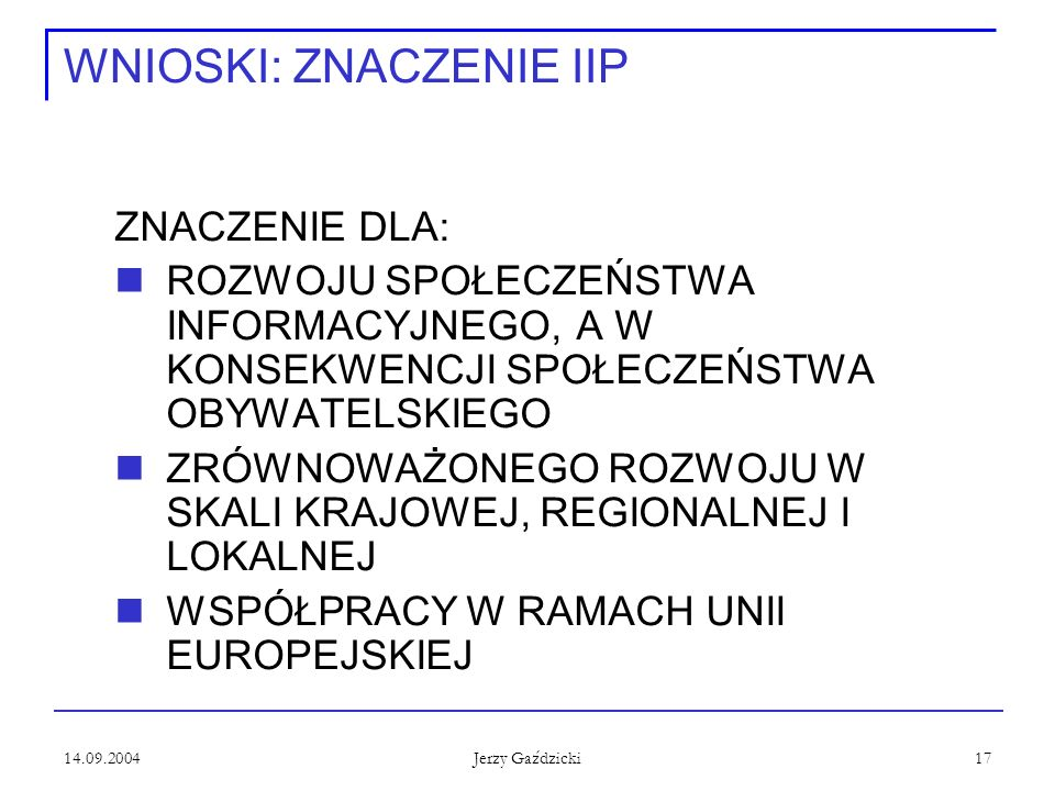 14.09.2004 Jerzy Gaździcki 17 WNIOSKI: ZNACZENIE IIP ZNACZENIE DLA: ROZWOJU SPOŁECZEŃSTWA INFORMACYJNEGO, A W KONSEKWENCJI SPOŁECZEŃSTWA OBYWATELSKIEG