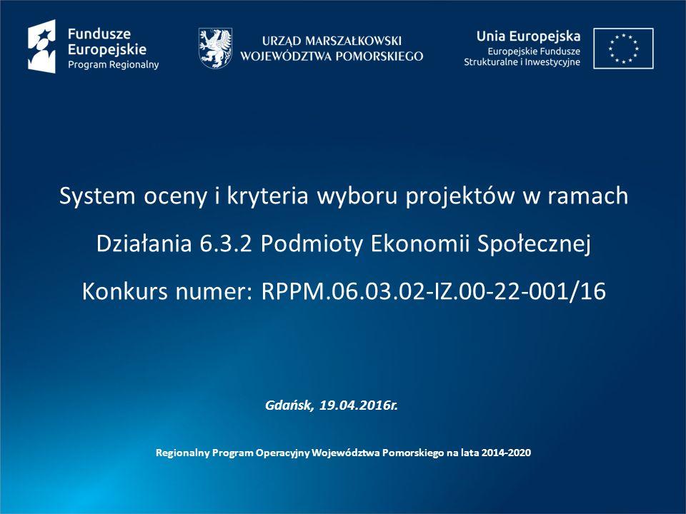 System oceny i kryteria wyboru projektów w ramach Działania 6.3.2 Podmioty Ekonomii Społecznej Konkurs numer: RPPM.06.03.02-IZ.00-22-001/16 Regionalny Program Operacyjny Województwa Pomorskiego na lata 2014-2020 Gdańsk, 19.04.2016r.