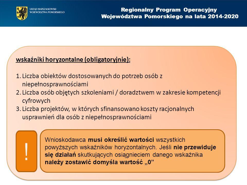 Regionalny Program Operacyjny Województwa Pomorskiego na lata 2014-2020 wskaźniki horyzontalne (obligatoryjnie): 1.Liczba obiektów dostosowanych do potrzeb osób z niepełnosprawnościami 2.Liczba osób objętych szkoleniami / doradztwem w zakresie kompetencji cyfrowych 3.Liczba projektów, w których sfinansowano koszty racjonalnych usprawnień dla osób z niepełnosprawnościami wskaźniki horyzontalne (obligatoryjnie): 1.Liczba obiektów dostosowanych do potrzeb osób z niepełnosprawnościami 2.Liczba osób objętych szkoleniami / doradztwem w zakresie kompetencji cyfrowych 3.Liczba projektów, w których sfinansowano koszty racjonalnych usprawnień dla osób z niepełnosprawnościami Wnioskodawca musi określić wartości wszystkich powyższych wskaźników horyzontalnych.