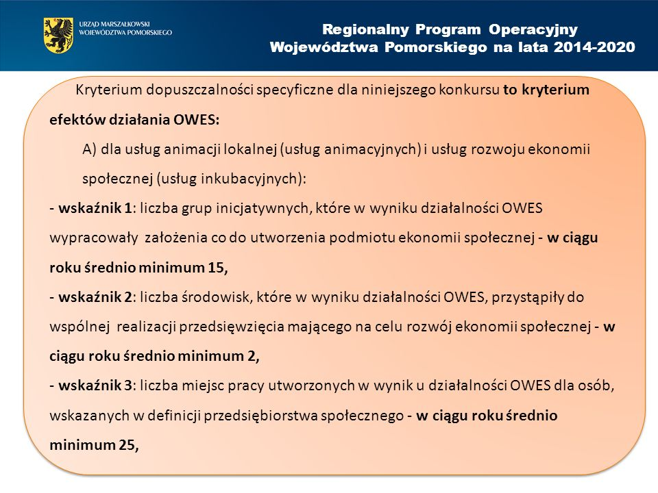 . Regionalny Program Operacyjny Województwa Pomorskiego na lata 2014-2020 Kryterium dopuszczalności specyficzne dla niniejszego konkursu to kryterium efektów działania OWES: A) dla usług animacji lokalnej (usług animacyjnych) i usług rozwoju ekonomii społecznej (usług inkubacyjnych): - wskaźnik 1: liczba grup inicjatywnych, które w wyniku działalności OWES wypracowały założenia co do utworzenia podmiotu ekonomii społecznej - w ciągu roku średnio minimum 15, - wskaźnik 2: liczba środowisk, które w wyniku działalności OWES, przystąpiły do wspólnej realizacji przedsięwzięcia mającego na celu rozwój ekonomii społecznej - w ciągu roku średnio minimum 2, - wskaźnik 3: liczba miejsc pracy utworzonych w wynik u działalności OWES dla osób, wskazanych w definicji przedsiębiorstwa społecznego - w ciągu roku średnio minimum 25, Kryterium dopuszczalności specyficzne dla niniejszego konkursu to kryterium efektów działania OWES: A) dla usług animacji lokalnej (usług animacyjnych) i usług rozwoju ekonomii społecznej (usług inkubacyjnych): - wskaźnik 1: liczba grup inicjatywnych, które w wyniku działalności OWES wypracowały założenia co do utworzenia podmiotu ekonomii społecznej - w ciągu roku średnio minimum 15, - wskaźnik 2: liczba środowisk, które w wyniku działalności OWES, przystąpiły do wspólnej realizacji przedsięwzięcia mającego na celu rozwój ekonomii społecznej - w ciągu roku średnio minimum 2, - wskaźnik 3: liczba miejsc pracy utworzonych w wynik u działalności OWES dla osób, wskazanych w definicji przedsiębiorstwa społecznego - w ciągu roku średnio minimum 25,