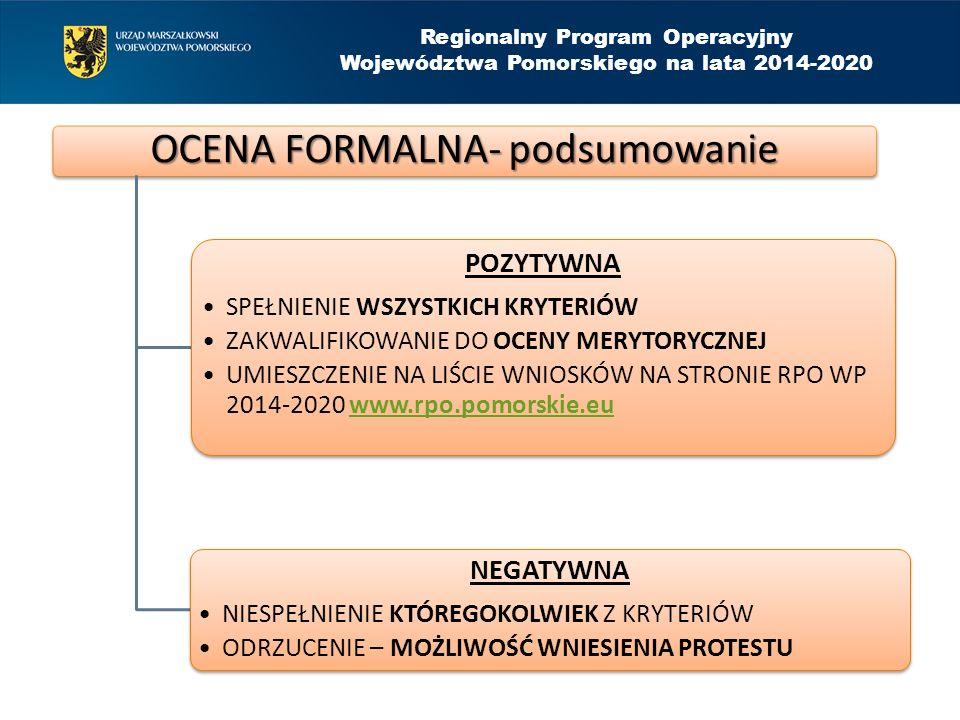 OCENA FORMALNA- podsumowanie POZYTYWNA SPEŁNIENIE WSZYSTKICH KRYTERIÓW ZAKWALIFIKOWANIE DO OCENY MERYTORYCZNEJ UMIESZCZENIE NA LIŚCIE WNIOSKÓW NA STRONIE RPO WP 2014-2020 www.rpo.pomorskie.euwww.rpo.pomorskie.eu NEGATYWNA NIESPEŁNIENIE KTÓREGOKOLWIEK Z KRYTERIÓW ODRZUCENIE – MOŻLIWOŚĆ WNIESIENIA PROTESTU Regionalny Program Operacyjny Województwa Pomorskiego na lata 2014-2020