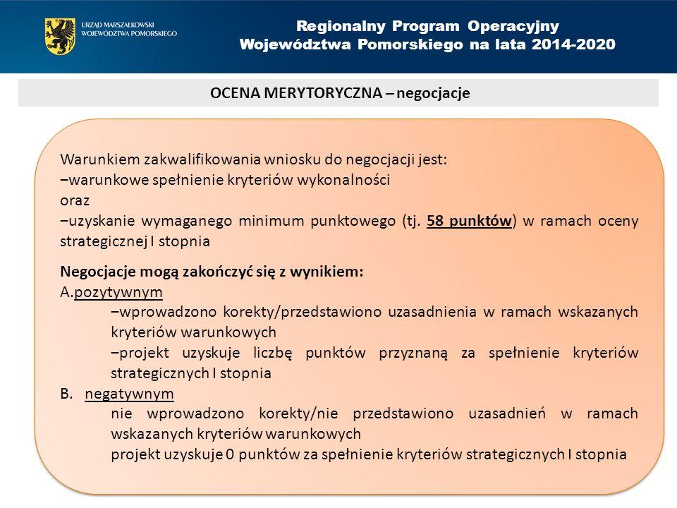OCENA MERYTORYCZNA – negocjacje Regionalny Program Operacyjny Województwa Pomorskiego na lata 2014-2020 Warunkiem zakwalifikowania wniosku do negocjacji jest: ‒warunkowe spełnienie kryteriów wykonalności oraz ‒uzyskanie wymaganego minimum punktowego (tj.