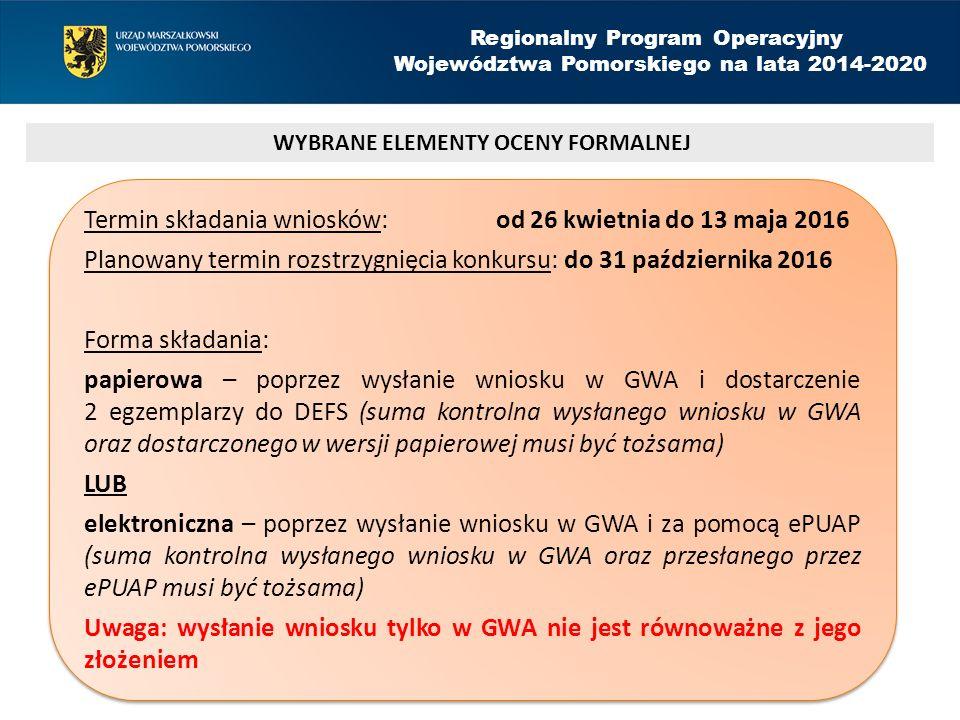 Regionalny Program Operacyjny Województwa Pomorskiego na lata 2014-2020 Termin składania wniosków: od 26 kwietnia do 13 maja 2016 Planowany termin rozstrzygnięcia konkursu: do 31 października 2016 Forma składania: papierowa – poprzez wysłanie wniosku w GWA i dostarczenie 2 egzemplarzy do DEFS (suma kontrolna wysłanego wniosku w GWA oraz dostarczonego w wersji papierowej musi być tożsama) LUB elektroniczna – poprzez wysłanie wniosku w GWA i za pomocą ePUAP (suma kontrolna wysłanego wniosku w GWA oraz przesłanego przez ePUAP musi być tożsama) Uwaga: wysłanie wniosku tylko w GWA nie jest równoważne z jego złożeniem Termin składania wniosków: od 26 kwietnia do 13 maja 2016 Planowany termin rozstrzygnięcia konkursu: do 31 października 2016 Forma składania: papierowa – poprzez wysłanie wniosku w GWA i dostarczenie 2 egzemplarzy do DEFS (suma kontrolna wysłanego wniosku w GWA oraz dostarczonego w wersji papierowej musi być tożsama) LUB elektroniczna – poprzez wysłanie wniosku w GWA i za pomocą ePUAP (suma kontrolna wysłanego wniosku w GWA oraz przesłanego przez ePUAP musi być tożsama) Uwaga: wysłanie wniosku tylko w GWA nie jest równoważne z jego złożeniem WYBRANE ELEMENTY OCENY FORMALNEJ