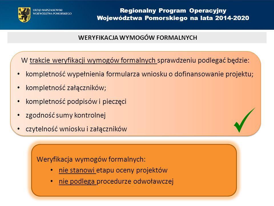 WERYFIKACJA WYMOGÓW FORMALNYCH Regionalny Program Operacyjny Województwa Pomorskiego na lata 2014-2020 W trakcie weryfikacji wymogów formalnych sprawdzeniu podlegać będzie: kompletność wypełnienia formularza wniosku o dofinansowanie projektu; kompletność załączników; kompletność podpisów i pieczęci zgodność sumy kontrolnej czytelność wniosku i załączników W trakcie weryfikacji wymogów formalnych sprawdzeniu podlegać będzie: kompletność wypełnienia formularza wniosku o dofinansowanie projektu; kompletność załączników; kompletność podpisów i pieczęci zgodność sumy kontrolnej czytelność wniosku i załączników Weryfikacja wymogów formalnych: nie stanowi etapu oceny projektów nie podlega procedurze odwoławczej
