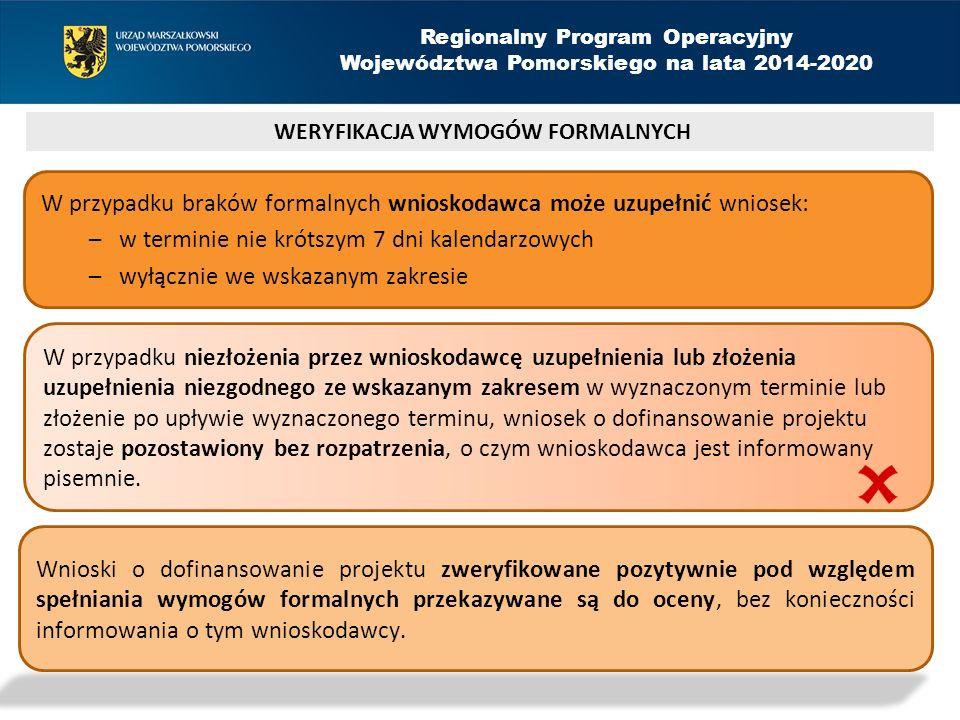 WERYFIKACJA WYMOGÓW FORMALNYCH Regionalny Program Operacyjny Województwa Pomorskiego na lata 2014-2020 W przypadku braków formalnych wnioskodawca może uzupełnić wniosek: –w terminie nie krótszym 7 dni kalendarzowych –wyłącznie we wskazanym zakresie W przypadku niezłożenia przez wnioskodawcę uzupełnienia lub złożenia uzupełnienia niezgodnego ze wskazanym zakresem w wyznaczonym terminie lub złożenie po upływie wyznaczonego terminu, wniosek o dofinansowanie projektu zostaje pozostawiony bez rozpatrzenia, o czym wnioskodawca jest informowany pisemnie.