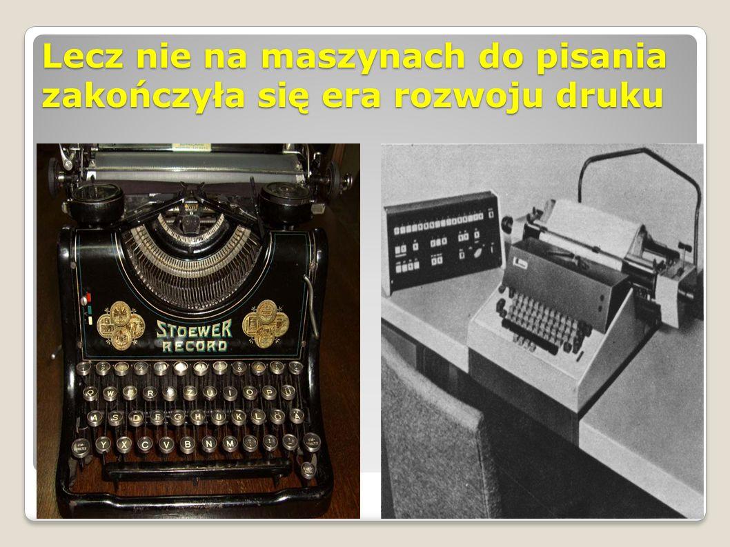 Lecz nie na maszynach do pisania zakończyła się era rozwoju druku