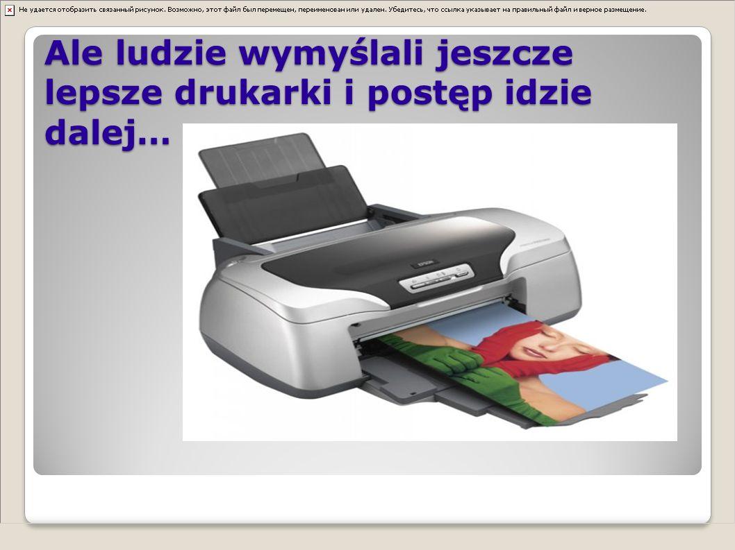 Ale ludzie wymyślali jeszcze lepsze drukarki i postęp idzie dalej…