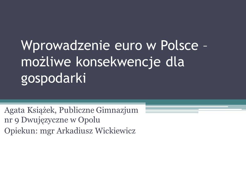 Wprowadzenie euro w Polsce – możliwe konsekwencje dla gospodarki Agata Książek, Publiczne Gimnazjum nr 9 Dwujęzyczne w Opolu Opiekun: mgr Arkadiusz Wi
