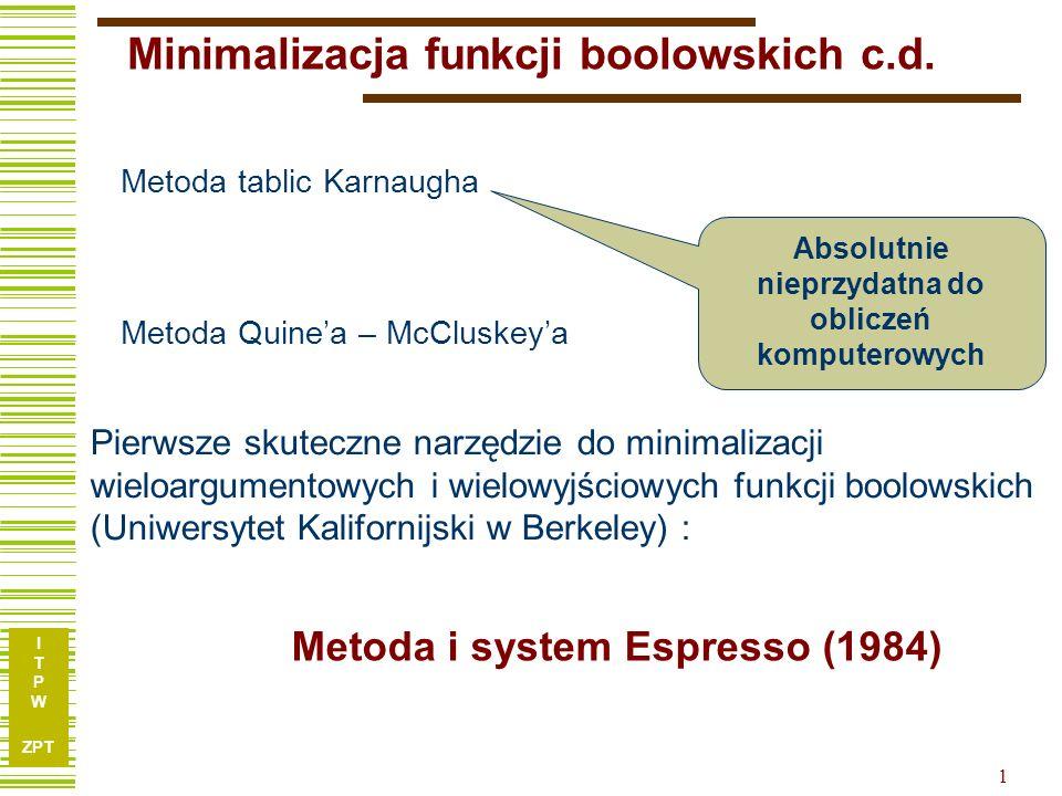 I T P W ZPT 2 Procedury systemu ESPRESSO Expand Essential primes Irredundant-Cover Reduce Last-gasp F,D F M Complement Omówienie całego Espresso jest nierealne !