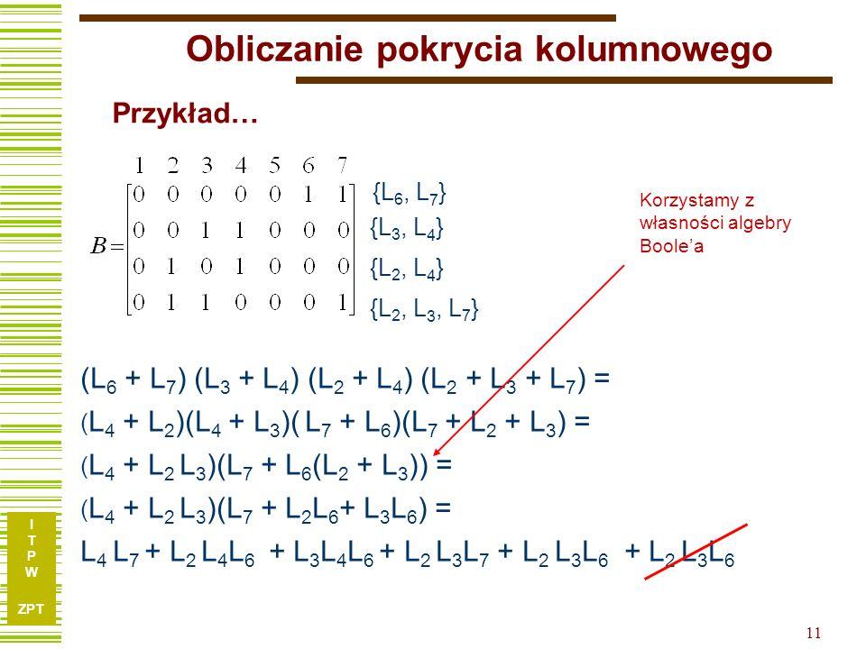 I T P W ZPT 11 (L 6 + L 7 ) (L 3 + L 4 ) (L 2 + L 4 ) (L 2 + L 3 + L 7 ) = ( L 4 + L 2 )(L 4 + L 3 )( L 7 + L 6 )(L 7 + L 2 + L 3 ) = ( L 4 + L 2 L 3 )(L 7 + L 6 (L 2 + L 3 )) = ( L 4 + L 2 L 3 )(L 7 + L 2 L 6 + L 3 L 6 ) = L 4 L 7 + L 2 L 4 L 6 + L 3 L 4 L 6 + L 2 L 3 L 7 + L 2 L 3 L 6 + L 2 L 3 L 6 Przykład… Korzystamy z własności algebry Boole'a {L 6, L 7 } {L 3, L 4 } {L 2, L 4 } {L 2, L 3, L 7 } Obliczanie pokrycia kolumnowego